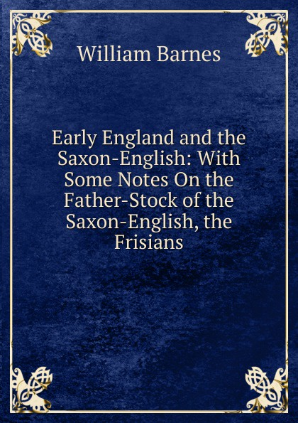 William Barnes Early England and the Saxon-English: With Some Notes On the Father-Stock of the Saxon-English, the Frisians saxon saxon rock the nations