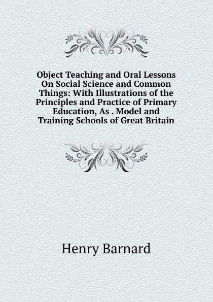 Henry Barnard Object Teaching and Oral Lessons On Social Science and Common Things: With Illustrations of the Principles and Practice of Primary Education, As . Model and Training Schools of Great Britain great britain board of education great britain dept of education education dept examination papers for science schools and classes