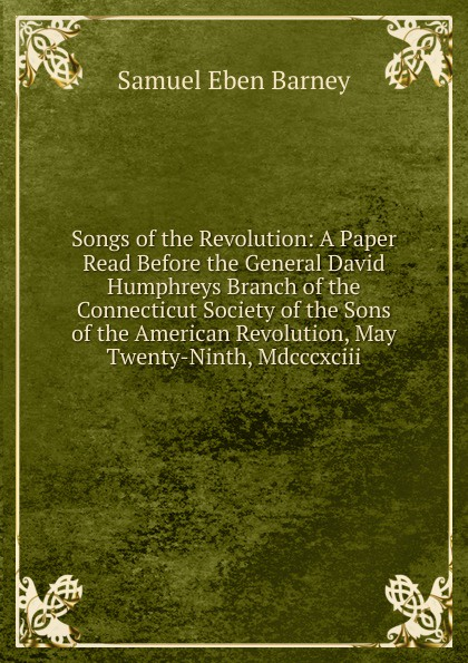 Samuel Eben Barney Songs of the Revolution: A Paper Read Before General David Humphreys Branch Connecticut Society Sons American Revolution, May Twenty-Ninth, Mdcccxciii.