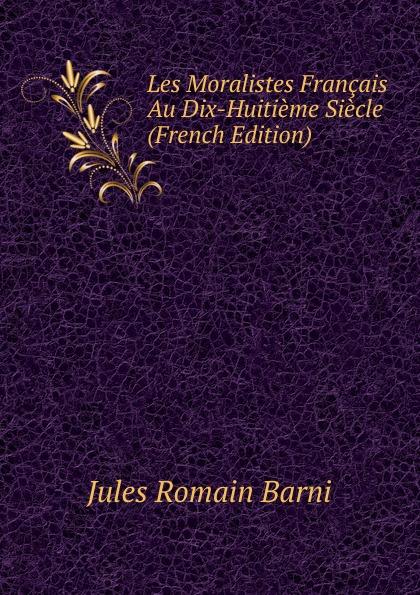 Jules Romain Barni Les Moralistes Francais Au Dix-Huitieme Siecle (French Edition) etat civil des tapissiers des gobelins au dix septieme et au dix huitieme siecles recueillis par a l lacordaire publies par j j guiffrey french edition