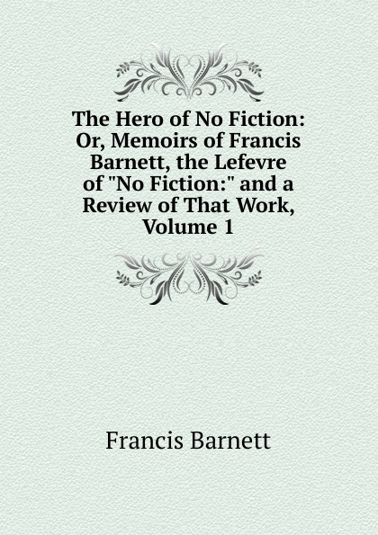Francis Barnett The Hero of No Fiction: Or, Memoirs Barnett, the Lefevre and a Review That Work, Volume 1