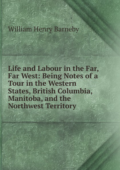 William Henry Barneby Life and Labour in the Far, Far West: Being Notes of a Tour in the Western States, British Columbia, Manitoba, and the Northwest Territory folsom william henry carman fifty years in the northwest