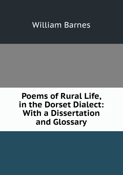 William Barnes Poems of Rural Life, in the Dorset Dialect: With a Dissertation and Glossary