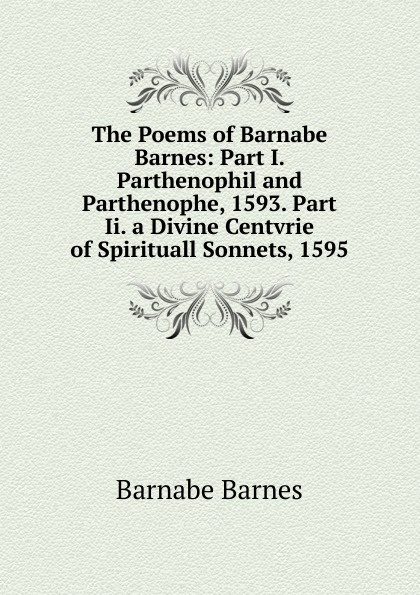 Barnabe Barnes The Poems of Barnes: Part I. Parthenophil and Parthenophe, 1593. Ii. a Divine Centvrie Spirituall Sonnets, 1595