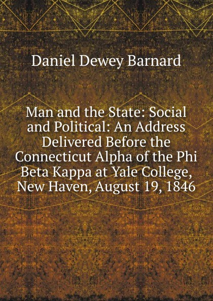 Daniel Dewey Barnard Man and the State: Social and Political: An Address Delivered Before the Connecticut Alpha of the Phi Beta Kappa at Yale College, New Haven, August 19, 1846 james gates percival poem delivered before the connecticut alpha of the phi beta kappa society september 13 1825