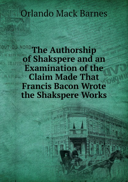 Orlando Mack Barnes The Authorship of Shakspere and an Examination of the Claim Made That Francis Bacon Wrote the Shakspere Works фрэнсис бэкон the works of francis bacon volume 11
