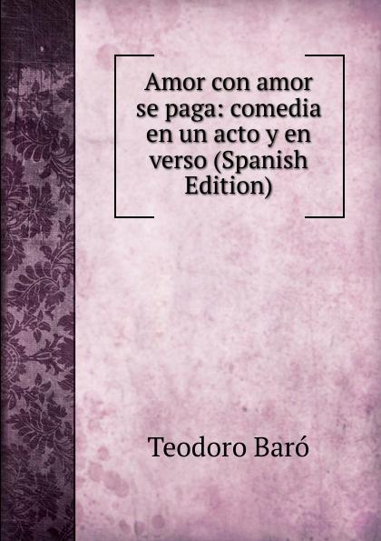 Teodoro Baró Amor con amor se paga: comedia en un acto y en verso (Spanish Edition) teodoro baró amor con amor se paga comedia en un acto y en verso spanish edition