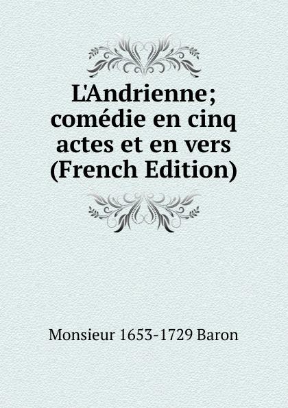 Monsieur 1653-1729 Baron L.Andrienne; comedie en cinq actes et en vers (French Edition) françois joseph depuntis l ecole des ministres comedie en cinq actes et en vers presentee au theatre francais en l an 7
