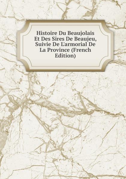 Histoire Du Beaujolais Et Des Sires De Beaujeu, Suivie De L.armorial De La Province (French Edition) thomas cauvin etats du maine deputes et senechaux de cette province classic reprint