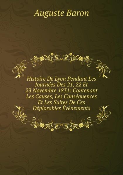 Auguste Baron Histoire De Lyon Pendant Les Journees Des 21, 22 Et 23 Novembre 1831: Contenant Les Causes, Les Consequences Et Les Suites De Ces Deplorables Evenements histoire de lyon