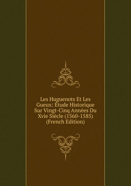 Les Huguenots Et Les Gueux: Etude Historique Sur Vingt-Cinq Annees Du Xvie Siecle (1560-1585) (French Edition) adolphe schæffer les huguenots du seizieme siecle french edition