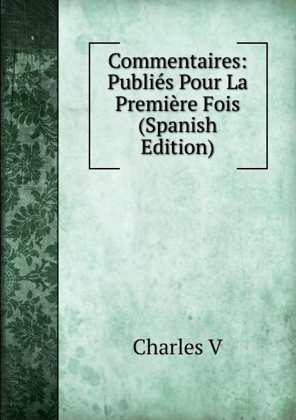 Charles V Commentaires: Publies Pour La Premiere Fois (Spanish Edition) la premiere enquete
