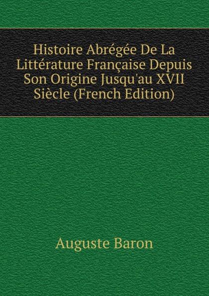 Auguste Baron Histoire Abregee De La Litterature Francaise Depuis Son Origine Jusqu.au XVII Siecle (French Edition) dionis origine des graces french edition