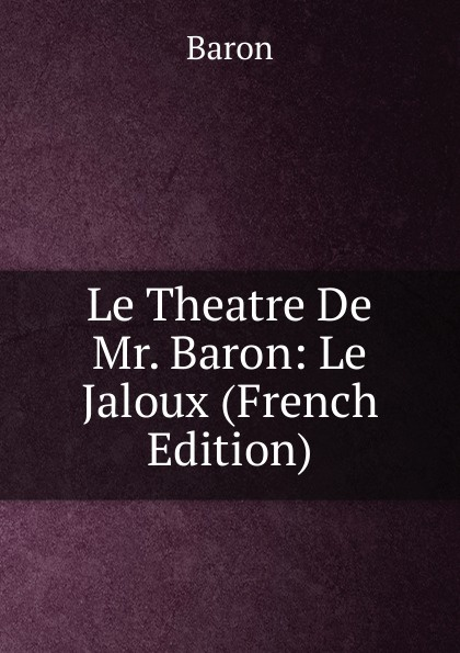 Baron Le Theatre De Mr. Baron: Le Jaloux (French Edition) александр дюма le meneur de loups french edition