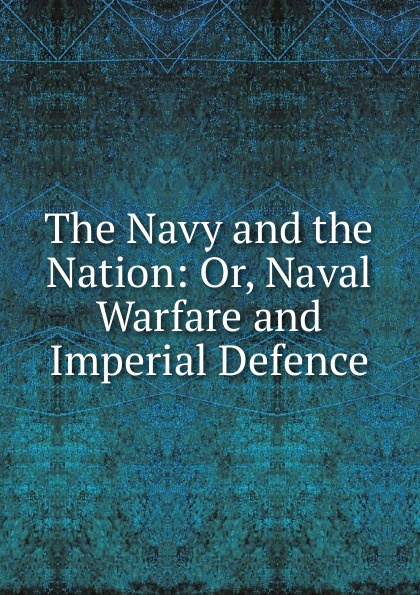 The Navy and the Nation: Or, Naval Warfare and Imperial Defence douglas howard on naval warfare with steam