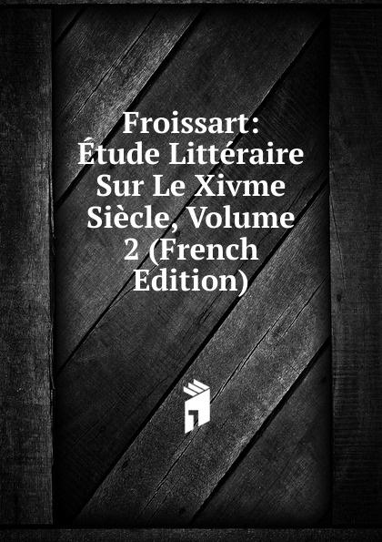Froissart: Etude Litteraire Sur Le Xivme Siecle, Volume 2 (French Edition) froissart etude litteraire sur le xivme siecle volume 2 french edition