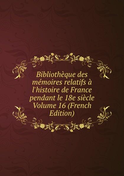 цена на Bibliotheque des memoires relatifs a l.histoire de France pendant le 18e siecle Volume 16 (French Edition)