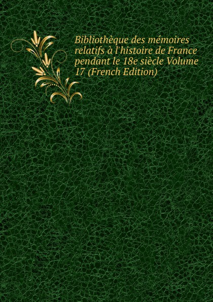 цена на Bibliotheque des memoires relatifs a l.histoire de France pendant le 18e siecle Volume 17 (French Edition)
