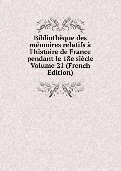 цена на Bibliotheque des memoires relatifs a l.histoire de France pendant le 18e siecle Volume 21 (French Edition)