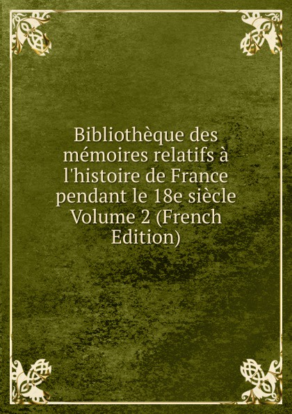 Bibliotheque des memoires relatifs a l.histoire de France pendant le 18e siecle Volume 2 (French Edition) froissart etude litteraire sur le xivme siecle volume 2 french edition