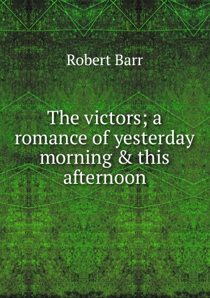 Barr Robert The victors; a romance of yesterday morning . this afternoon barr robert the o ruddy a romance