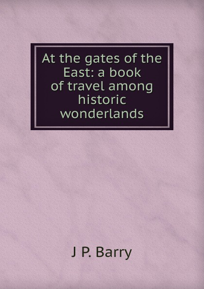 J P. Barry At the gates of the East: a book of travel among historic wonderlands barry hutchison afterworlds the book of doom