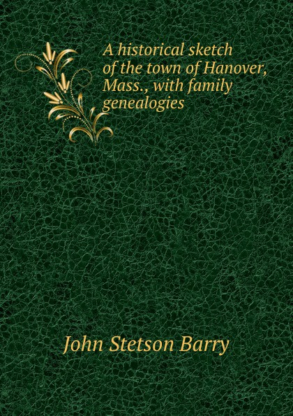 John Stetson Barry A historical sketch of the town Hanover, Mass., with family genealogies