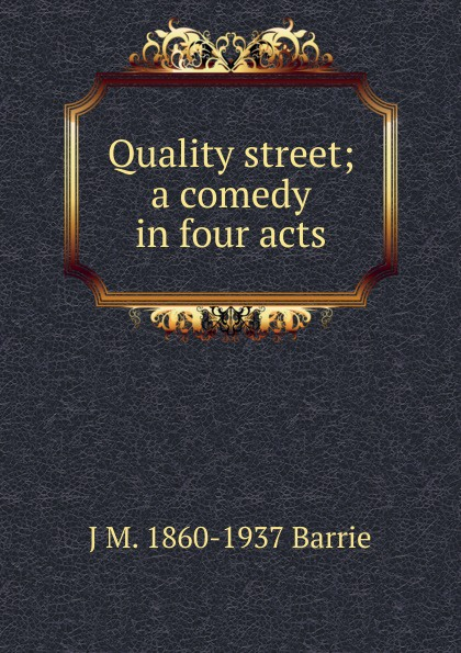 J. M. Barrie Quality street; a comedy in four acts j m barrie quality street a comedy in four acts