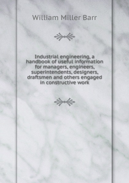 лучшая цена William Miller Barr Industrial engineering, a handbook of useful information for managers, engineers, superintendents, designers, draftsmen and others engaged in constructive work