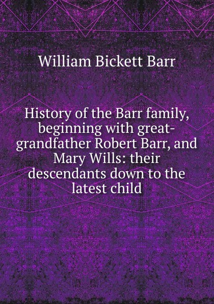 William Bickett Barr History of the Barr family, beginning with great-grandfather Robert Barr, and Mary Wills: their descendants down to the latest child