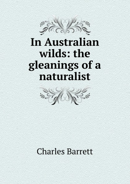 Charles Barrett In Australian wilds: the gleanings of a naturalist wilds of the wolf