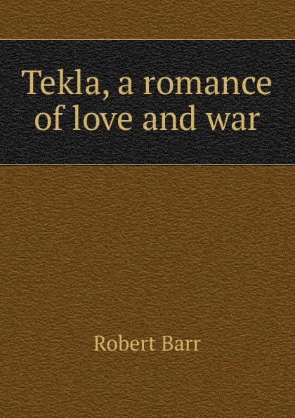 Barr Robert Tekla, a romance of love and war barr robert the o ruddy a romance