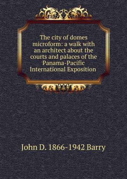 John D. 1866-1942 Barry The city of domes microform: a walk with an architect about the courts and palaces of the Panama-Pacific International Exposition . goldfrap john henry the boy scouts at the panama pacific exposition