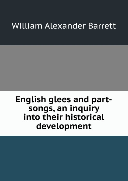 William Alexander Barrett English glees and part-songs, an inquiry into their historical development alexander hume english songs and ballads