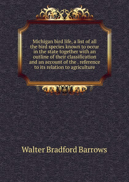 Walter Bradford Barrows Michigan bird life, a list of all the bird species known to occur in the state together with an outline of their classification and an account of the . reference to its relation to agriculture the life of a young bird an explanation of a bird s first year