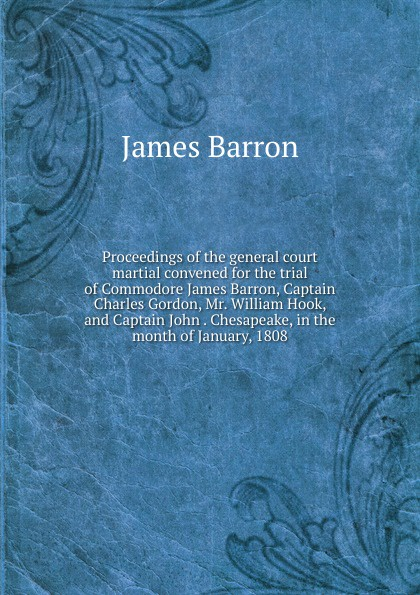 James Barron Proceedings of the general court martial convened for the trial of Commodore James Barron, Captain Charles Gordon, Mr. William Hook, and Captain John . Chesapeake, in the month of January, 1808 недорго, оригинальная цена