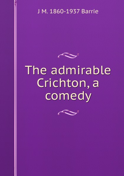 J. M. Barrie The admirable Crichton, a comedy j m barrie quality street a comedy in four acts