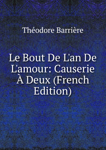 Le Bout De L. an De L. amour:  Causerie A Deux (French Edition) . ...