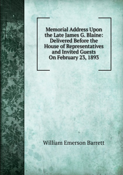 Memorial Address Upon the Late James G.  Blaine:  Delivered Before the House of Representatives and Invited Guests On February 23, 1893 . ...