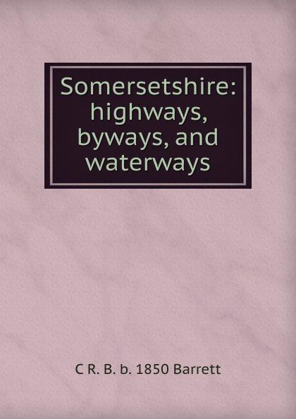 C R. B. b. 1850 Barrett Somersetshire: highways, byways, and waterways katharine lee bates spanish highways and byways
