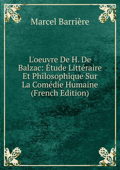 Marcel Barrière L.oeuvre De H. De Balzac: Etude Litteraire Et Philosophique Sur La Comedie Humaine (French Edition) froissart etude litteraire sur le xivme siecle volume 2 french edition