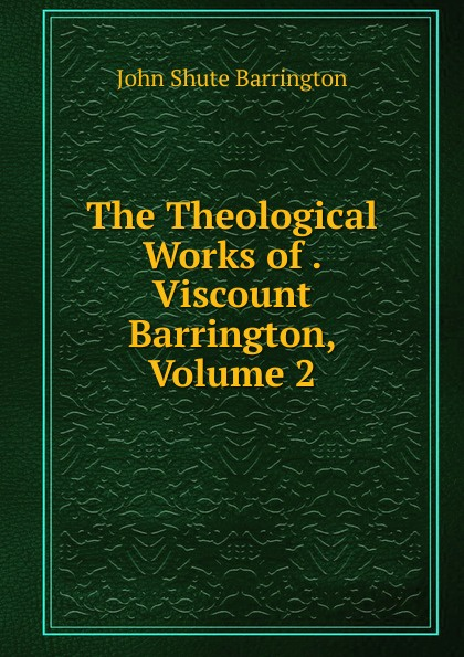 John Shute Barrington The Theological Works of . Viscount Barrington, Volume 2 barrington j bayley the knights of the limits