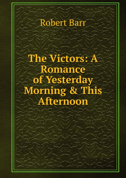 Barr Robert The Victors: A Romance of Yesterday Morning . This Afternoon barr robert the o ruddy a romance