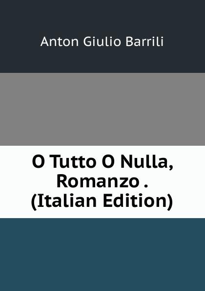 Anton Giulio Barrili O Tutto O Nulla, Romanzo . (Italian Edition) gerolamo rovetta i barbaro o le lagrime del prossimo romanzo italian edition