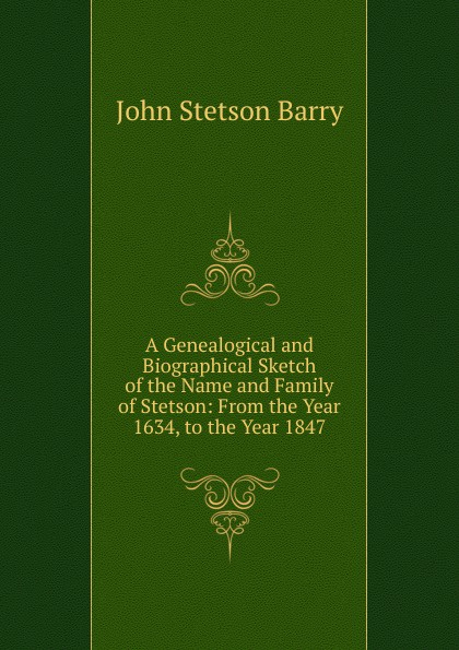 John Stetson Barry A Genealogical and Biographical Sketch of the Name Family Stetson: From Year 1634, to 1847