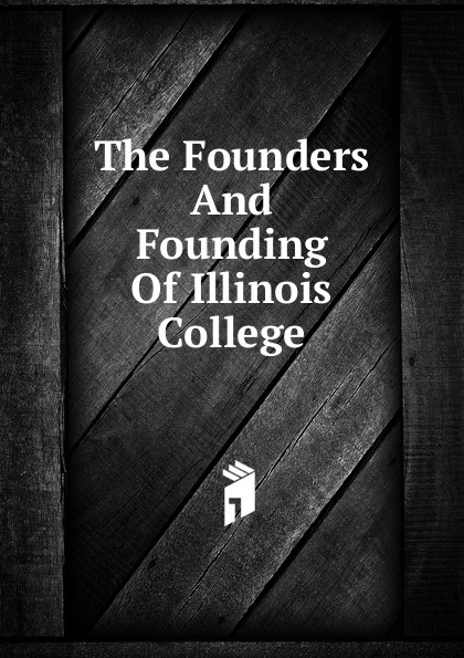 The Founders And Founding Of Illinois College . ...