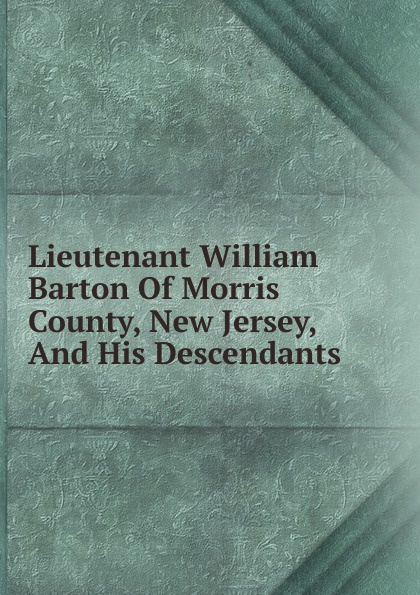 Lieutenant William Barton Of Morris County, New Jersey, And His Descendants william b 1867 brown family history of jeremiah fenton 1764 1841 of adams county ohio and his descendants