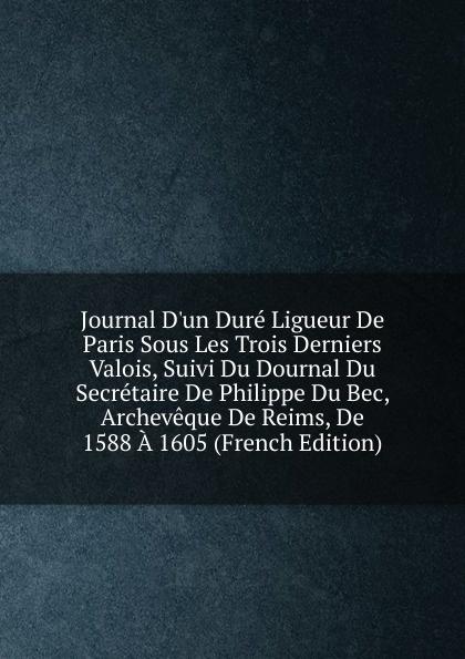 Journal D.un Dure Ligueur De Paris Sous Les Trois Derniers Valois, Suivi Du Dournal Du Secretaire De Philippe Du Bec, Archeveque De Reims, De 1588 A 1605 (French Edition) цена