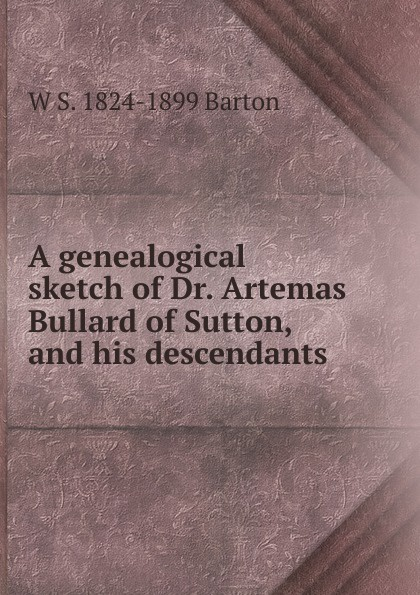 A genealogical sketch of Dr.  Artemas Bullard of Sutton, and his descendants . ...