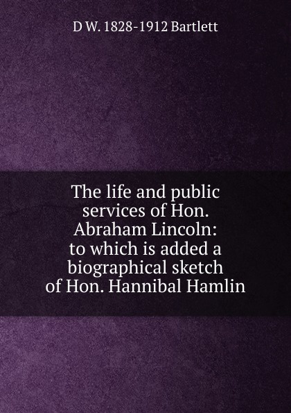 D W. 1828-1912 Bartlett The life and public services of Hon. Abraham Lincoln: to which is added a biographical sketch Hannibal Hamlin